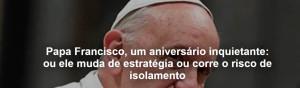 Papa Francisco, um aniversário inquietante: ou ele muda de estratégia ou corre o risco de isolamento